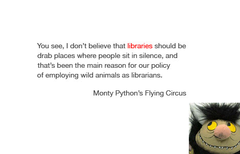 """You see, I don't believe that libraries should be drab places where people sit in silence, and that's been the main reason for our policy of employing wild animals as librarians."" - Monty Python's Flying Circus"