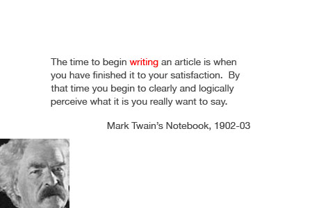 """The time to begin writing an article is when you have finished it to your satisfaction. By that time you begin to clearly and logically perceive what it is you really want to say."" - Mark Twain"